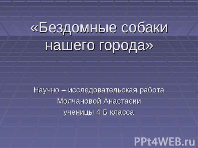 «Бездомные собаки нашего города» Научно – исследовательская работа Молчановой Анастасии ученицы 4 Б класса