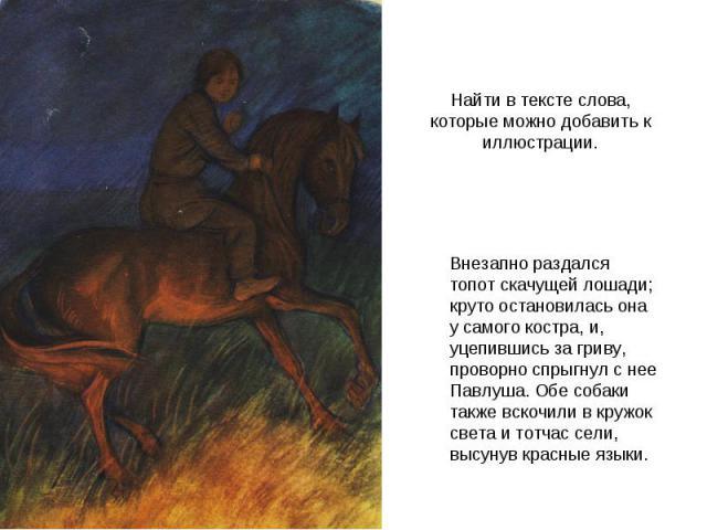 Найти в тексте слова, которые можно добавить к иллюстрации. Внезапно раздался топот скачущей лошади; круто остановилась она у самого костра, и, уцепившись за гриву, проворно спрыгнул с нее Павлуша. Обе собаки также вскочили в кружок света и тотчас с…