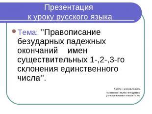 Презентация к уроку русского языка Тема: ''Правописание безударных падежных окон