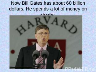 Now Bill Gates has about 60 billion dollars. He spends a lot of money on charity
