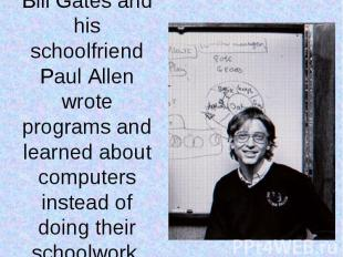 Bill Gates and his schoolfriend Paul Allen wrote programs and learned about comp