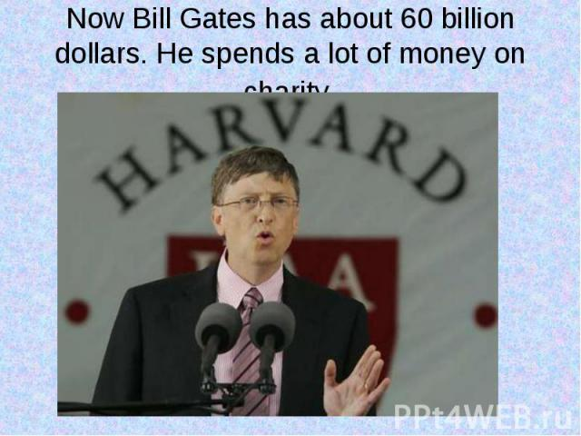 Now Bill Gates has about 60 billion dollars. He spends a lot of money on charity.