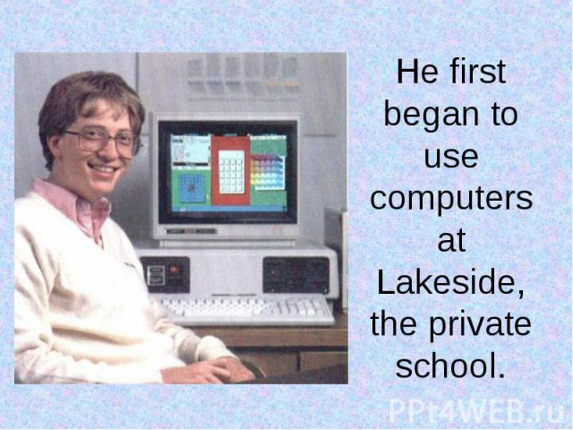 He first began to use computers at Lakeside, the private school.