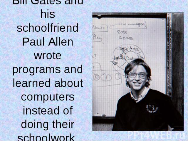 Bill Gates and his schoolfriend Paul Allen wrote programs and learned about computers instead of doing their schoolwork.