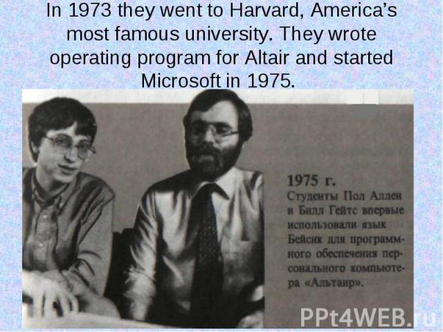 In 1973 they went to Harvard, America's most famous university. They wrote operating program for Altair and started Microsoft in 1975.