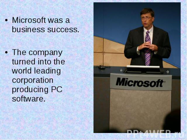 Microsoft was a business success. The company turned into the world leading corporation producing PC software.