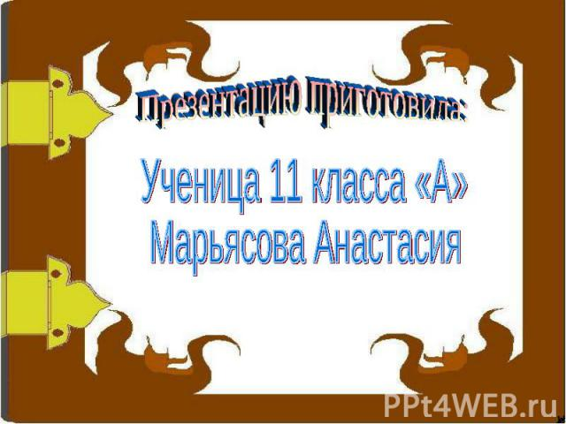 Презентацию приготовила: Ученица 11 класса «А» Марьясова Анастасия