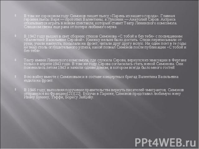 В том же сороковом году Симонов пишет пьесу «Парень из нашего города». Главная героиня пьесы Варя — прототип Валентины, а Луконин — Анатолий Серов. Актриса отказывается играть в новом спектакле, который ставит Театр Ленинского комсомола. Слишком све…