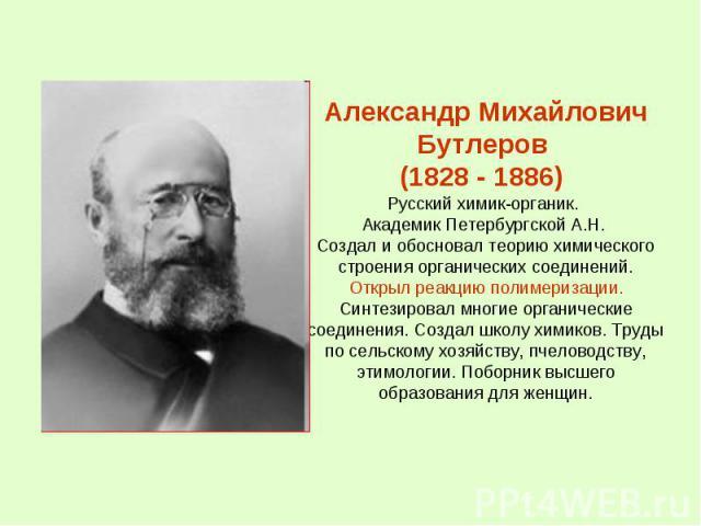 Александр Михайлович Бутлеров (1828 - 1886) Русский химик-органик. Академик Петербургской А.Н. Создал и обосновал теорию химического строения органических соединений. Открыл реакцию полимеризации. Синтезировал многие органические соединения. Создал …