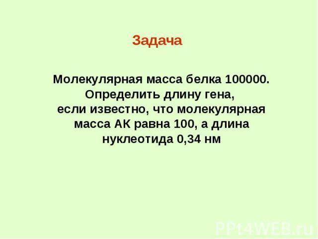 Задача Молекулярная масса белка 100000. Определить длину гена, если известно, что молекулярная масса АК равна 100, а длина нуклеотида 0,34 нм