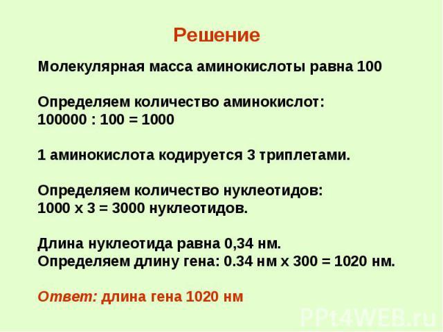 Решение Молекулярная масса аминокислоты равна 100 Определяем количество аминокислот: 100000 : 100 = 1000 1 аминокислота кодируется 3 триплетами. Определяем количество нуклеотидов: 1000 х 3 = 3000 нуклеотидов. Длина нуклеотида равна 0,34 нм. Определя…