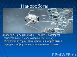 Нанороботы Нанороботы, или наноботы — роботы, размером сопоставимые с молекулой(