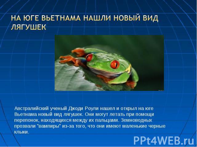 На юге Вьетнама нашли новый вид лягушек Австралийский ученый Джоди Роули нашел и открыл на юге Вьетнама новый вид лягушек. Они могут летать при помощи перепонок, находящихся между их пальцами. Земноводных прозвали