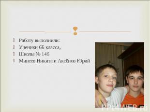 Работу выполнили: Ученики 6Б класса, Школы № 146 Минеев Никита и Аксёнов Юрий