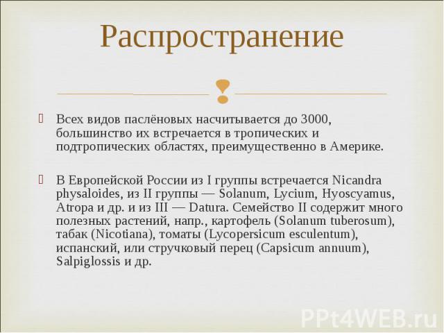 Распространение Всех видов паслёновых насчитывается до 3000, большинство их встречается в тропических и подтропических областях, преимущественно в Америке. В Европейской России из I группы встречается Nicandra physaloides, из II группы — Solanum, Ly…
