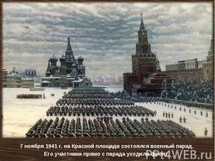 7 ноября 1941 г. на Красной площади состоялся военный парад. Его участники прямо