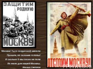 Москва! Тывсолдатской шинели Прошла, несклонив головы! Исколькоб мыпесен н