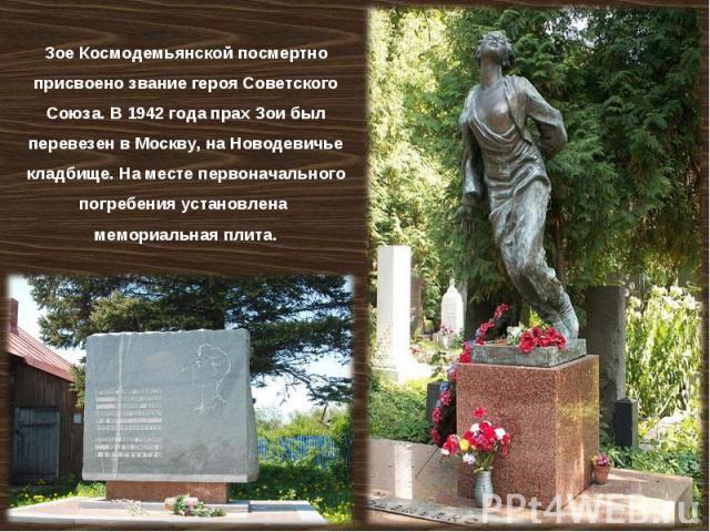 Зое Космодемьянской посмертно присвоено звание героя Советского Союза. В1942 года прах Зои был перевезен вМоскву, наНоводевичье кладбище. Наместе первоначального погребения установлена мемориальная плита.
