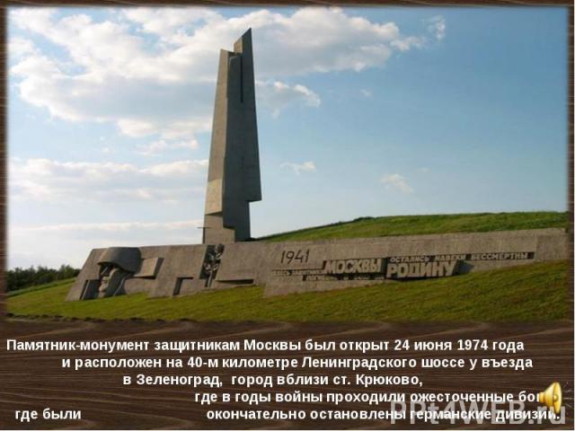 Памятник-монумент защитникам Москвы был открыт 24 июня 1974 года и расположен на 40-м километре Ленинградского шоссе у въезда в Зеленоград, город вблизи ст. Крюково, где в годы войны проходили ожесточенные бои и где были окончательно остановлены гер…
