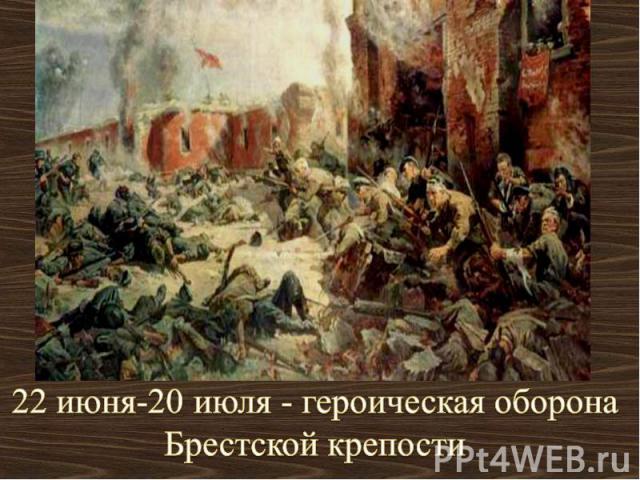 22 июня-20 июля - героическая оборона Брестской крепости