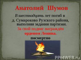 Анатолий Шумов В шестнадцать лет погиб в д. Сумароково Рузского района, выполняя