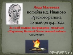 Лида Матвеева погибла в д. Иваново Рузского района 10 ноября 1941 года За свой п