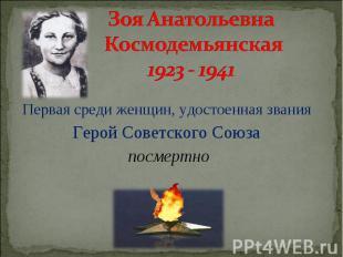 Зоя Анатольевна Космодемьянская 1923 - 1941 Первая среди женщин, удостоенная зва