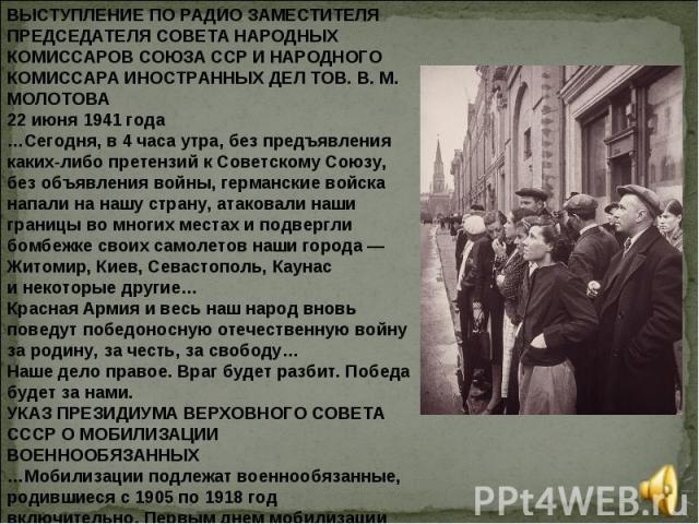 ВЫСТУПЛЕНИЕ ПО РАДИО ЗАМЕСТИТЕЛЯ ПРЕДСЕДАТЕЛЯ СОВЕТА НАРОДНЫХ КОМИССАРОВ СОЮЗА ССР ИНАРОДНОГО КОМИССАРА ИНОСТРАННЫХ ДЕЛ ТОВ.В.М. МОЛОТОВА 22июня 1941года …Сегодня, в4часа утра, без предъявления каких-либо претензий кСоветскому Союзу, без объ…