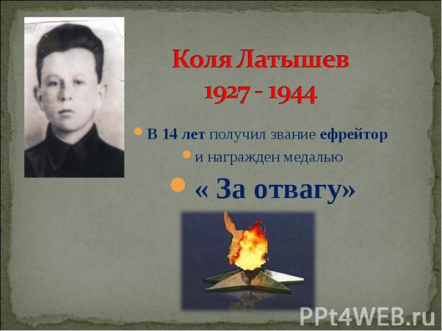 Коля Латышев 1927 - 1944 В 14 лет получил звание ефрейтор и награжден медалью « За отвагу»