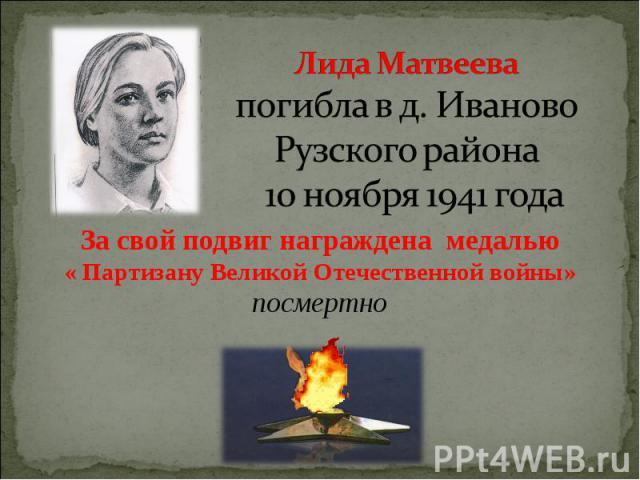 Лида Матвеева погибла в д. Иваново Рузского района 10 ноября 1941 года За свой подвиг награждена медалью « Партизану Великой Отечественной войны» посмертно