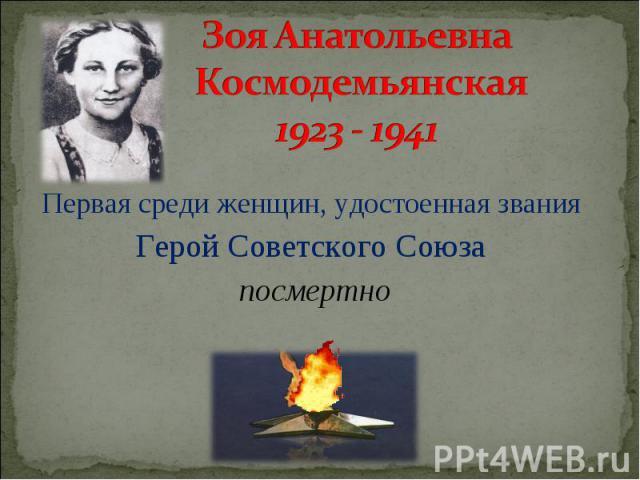 Зоя Анатольевна Космодемьянская 1923 - 1941 Первая среди женщин, удостоенная звания Герой Советского Союза посмертно