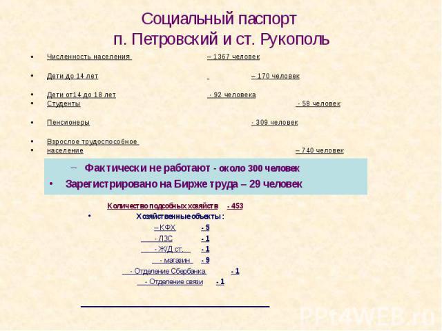 Социальный паспорт п. Петровский и ст. Рукополь Численность населения – 1367 человек Дети до 14 лет – 170 человек Дети от14 до 18 лет - 92 человека Студенты - 58 человек Пенсионеры - 309 человек Взрослое трудоспособное население – 740 человек Фактич…