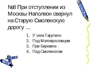 №8 При отступлении из Москвы Наполеон свернул на Старую Смоленскую дорогу … У се