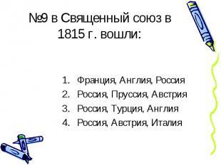 №9 в Священный союз в 1815 г. вошли: Франция, Англия, Россия Россия, Пруссия, Ав
