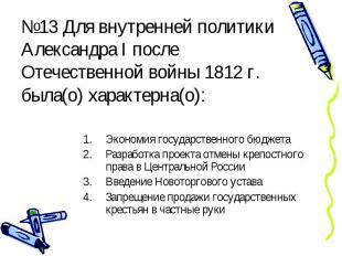 №13 Для внутренней политики Александра I после Отечественной войны 1812 г. была(