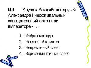№1 Кружок ближайших друзей Александра I неофициальный совещательный орган при им