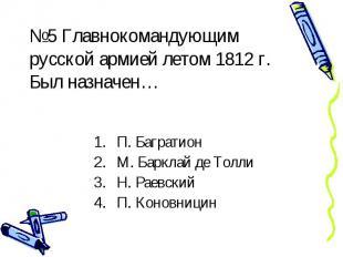 №5 Главнокомандующим русской армией летом 1812 г. Был назначен… П. Багратион М.