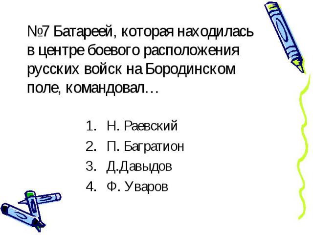 №7 Батареей, которая находилась в центре боевого расположения русских войск на Бородинском поле, командовал… Н. Раевский П. Багратион Д.Давыдов Ф. Уваров