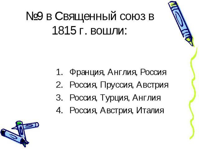 №9 в Священный союз в 1815 г. вошли: Франция, Англия, Россия Россия, Пруссия, Австрия Россия, Турция, Англия Россия, Австрия, Италия