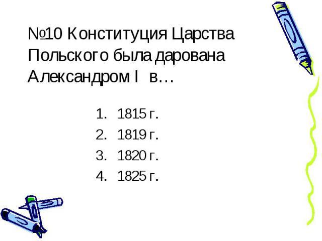 №10 Конституция Царства Польского была дарована Александром I в… 1815 г. 1819 г. 1820 г. 1825 г.