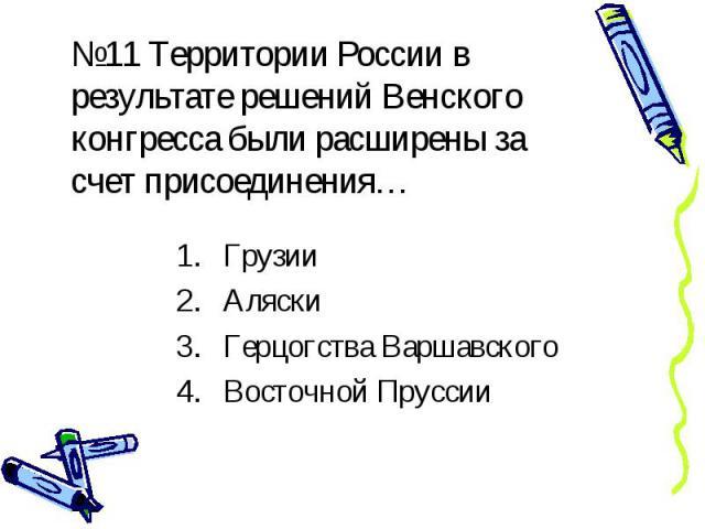 №11 Территории России в результате решений Венского конгресса были расширены за счет присоединения…Грузии Аляски Герцогства Варшавского Восточной Пруссии