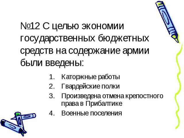 №12 С целью экономии государственных бюджетных средств на содержание армии были введены: Каторжные работы Гвардейские полки Произведена отмена крепостного права в Прибалтике Военные поселения