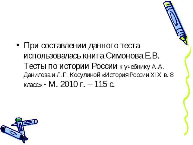 При составлении данного теста использовалась книга Симонова Е.В. Тесты по истории России к учебнику А.А. Данилова и Л.Г. Косулиной «История России XIX в. 8 класс» - М. 2010 г. – 115 с.