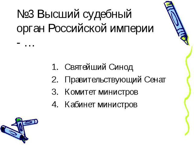 №3 Высший судебный орган Российской империи - …Святейший Синод Правительствующий Сенат Комитет министров Кабинет министров