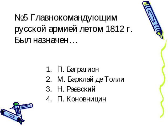 №5 Главнокомандующим русской армией летом 1812 г. Был назначен… П. Багратион М. Барклай де Толли Н. Раевский П. Коновницин