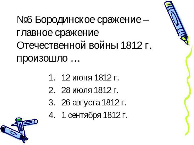 №6 Бородинское сражение – главное сражение Отечественной войны 1812 г. произошло … 12 июня 1812 г. 28 июля 1812 г. 26 августа 1812 г. 1 сентября 1812 г.