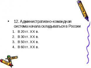 12. Административно-командная система начала складываться в России В 20 гг. ХХ в