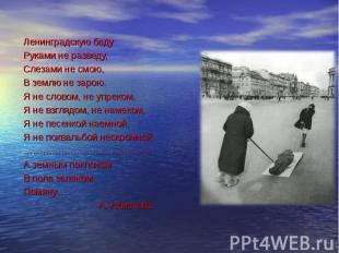 Ленинградскую беду Руками не разведу, Слезами не смою, В землю не зарою. Я не сл