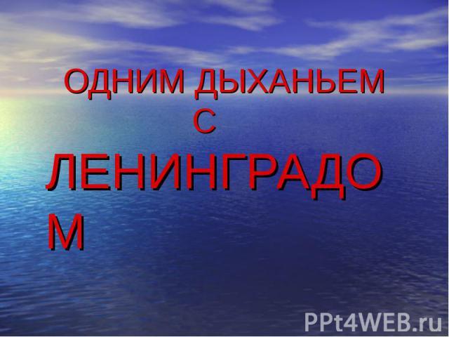 Одним дыханьем с Ленинградом