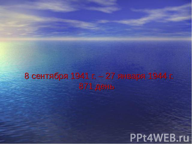 8 сентября 1941 г. – 27 января 1944 г. 871 день